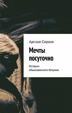 Арслан Сирази - Мечты посуточно. Истории обыкновенного безумия