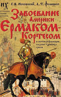 Глеб Носовский - Завоевание Америки Ермаком-Кортесом и мятеж Реформации глазами «древних» греков