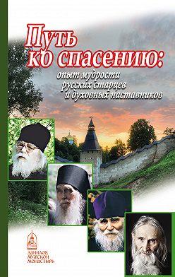 Неустановленный автор - Путь ко спасению. Опыт мудрости русских старцев и духовных наставников
