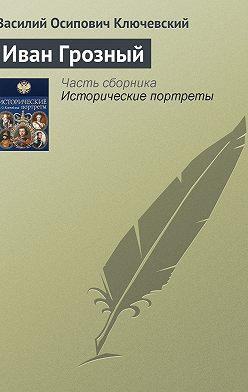 Василий Ключевский - Иван Грозный