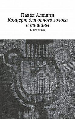 Павел Алешин - Концерт для одного голоса итишины. Книга стихов