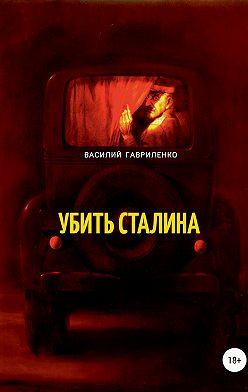 Василий Гавриленко - Убить Сталина