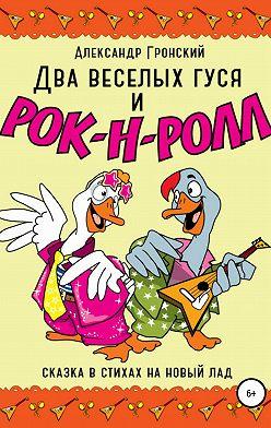 Александр Гронский - Два веселых гуся и рок-н-ролл!