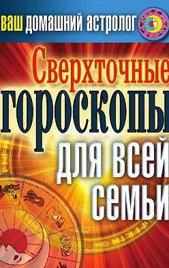 Светлана Хворостухина - Сверхточные гороскопы для всей семьи