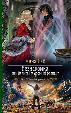 Анна Рэй - Незнакомка, или Не читайте древний фолиант