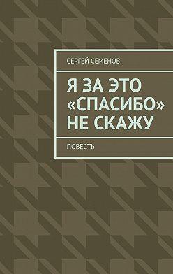 Сергей Семенов - Я заэто «спасибо» нескажу. Повесть