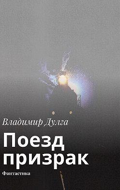Владимир Дулга - Поезд-призрак. Фантастика