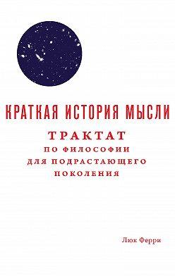 Люк Ферри - Краткая история мысли. Трактат по философии для подрастающего поколения