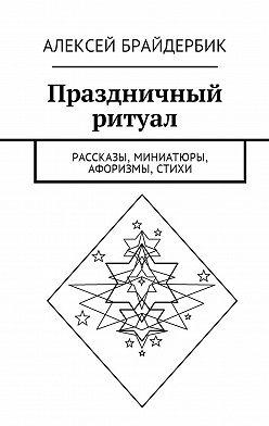 Алексей Брайдербик - Праздничный ритуал. Рассказы, миниатюры, афоризмы, стихи
