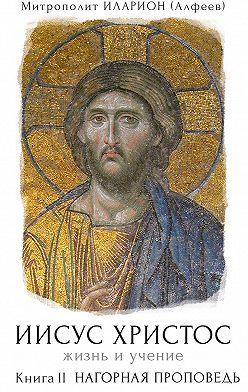 Иларион (Алфеев) - Иисус Христос. Жизнь и учение. Книга II. Нагорная проповедь