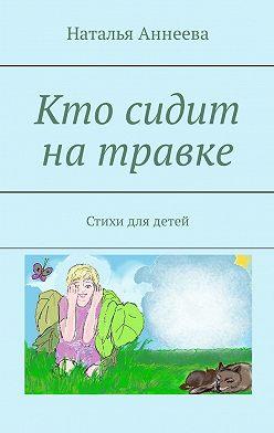 Наталья Аннеева - Кто сидит натравке. Стихи для детей
