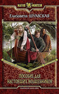 Елизавета Шумская - Пособие для настоящих волшебников