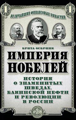 Брита Осбринк - Империя Нобелей. История о знаменитых шведах, бакинской нефти и революции в России