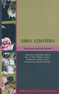 Анна Ахматова - Сжала руки под темной вуалью (сборник)