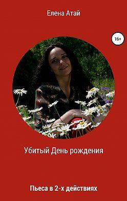 Елена Атай - Убитый День рождения. Пьеса в 2-х действиях