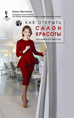 Елена Мотчаная - Как открыть салон красоты и не закрыть его через год