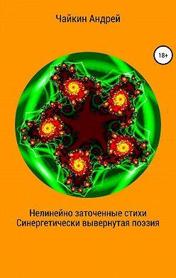 Андрей Чайкин - Нелинейно наточенные стихи. Синергетически вывернутая поэзия