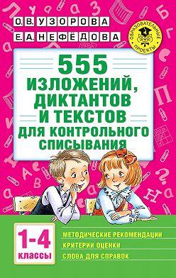 Ольга Узорова - 555 изложений, диктантов и текстов для контрольного списывания с методическими рекомендациями, критериями оценки, словами для справок. 1–4 классы