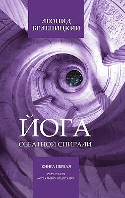 Леонид Беленицкий - Йога обратной спирали. Книга первая. Результаты астральных медитаций