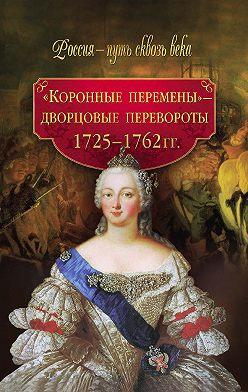 Неустановленный автор - «Коронные перемены» – дворцовые перевороты. 1725–1762 гг.