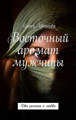 Катя Иванова - Восточный аромат мужчины. Два романа олюбви