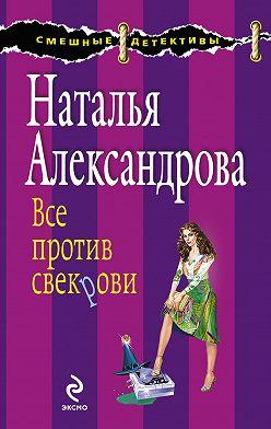 Наталья Александрова - Все против свекрови