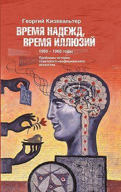 Георгий Кизевальтер - Время надежд, время иллюзий. Проблемы истории советского неофициального искусства. 1950–1960 годы