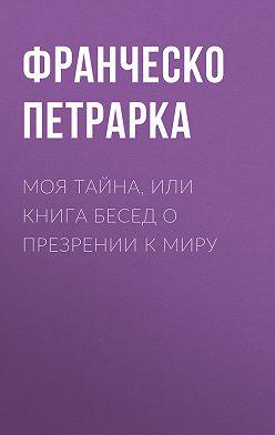 Франческо Петрарка - Моя тайна, или Книга бесед о презрении к миру