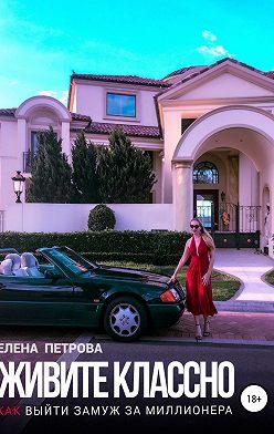 Елена Петрова - Живите классно. Как выйти замуж за миллионера