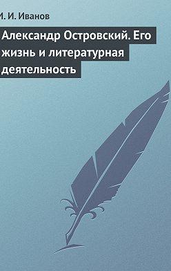 И. Иванов - Александр Островский. Его жизнь и литературная деятельность