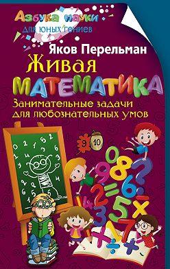 Яков Перельман - Живая математика. Занимательные задачи для любознательных умов
