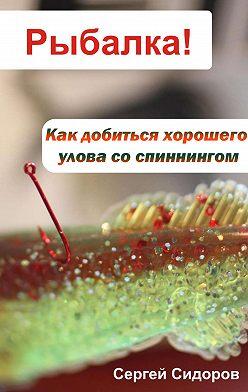 Сергей Сидоров - Как добиться хорошего улова со спиннингом