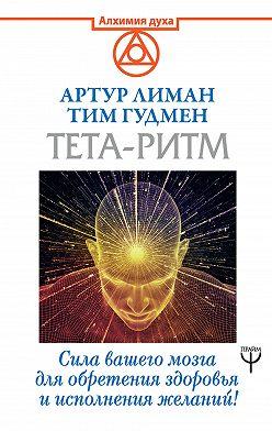 Тим Гудмен - Тета-ритм. Сила вашего мозга для обретения здоровья и исполнения желаний!