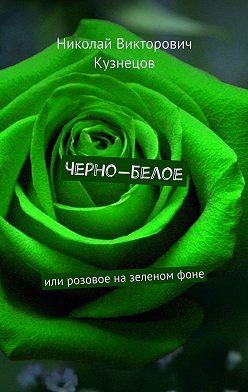 Николай Кузнецов - Черно-белое. Или розовое на зеленом фоне
