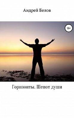 Андрей Белов - Горизонты. Шепот души