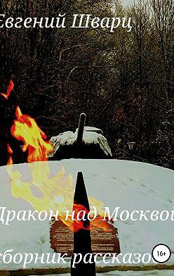 Евгений Шварц - Дракон над Москвой. Сборник рассказов