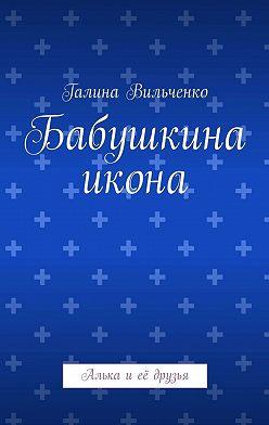 Галина Вильченко - Бабушкина икона. Алька иеё друзья