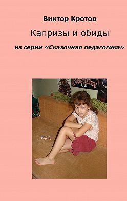 Виктор Кротов - Капризы и обиды. Из серии «Сказочная педагогика»