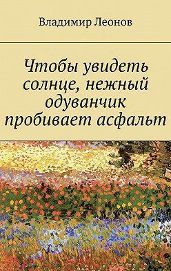 Владимир Леонов - Чтобы увидеть солнце, нежный одуванчик пробивает асфальт