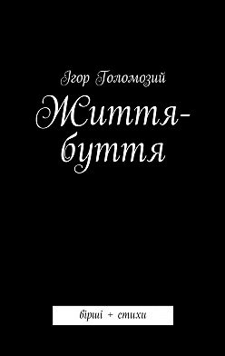 Ігор Голомозий - Життя-буття. вірші + стихи