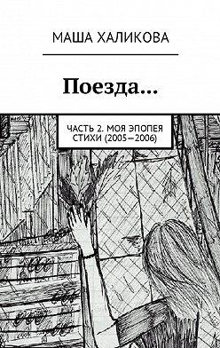 Маша Халикова - Поезда… Часть 2. Моя эпопея. Стихи (2005—2006)