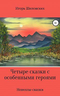Игорь Шиповских - Четыре сказки с особенными героями