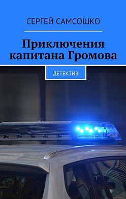 Сергей Самсошко - Приключения капитана Громова. Детектив