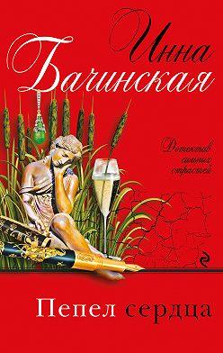 Инна Бачинская - Пепел сердца