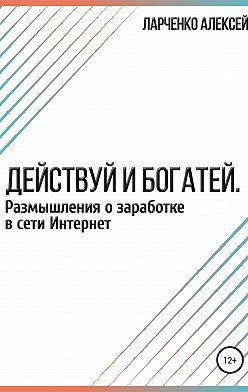 Алексей Ларченко - Действуй и богатей. Размышления о заработке в сети Интернет