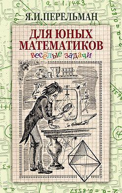 Яков Перельман - Для юных математиков. Веселые задачи