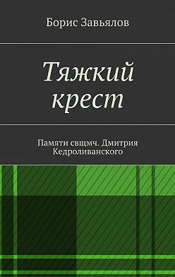 Борис Завьялов - Тяжкий крест. Памяти свщмч. Дмитрия Кедроливанского