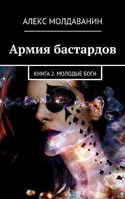 Алекс Молдаванин - Армия бастардов. Книга2. Молодыебоги
