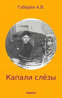 Алексей Губарев - Капали слёзы. Сборник стихотворений