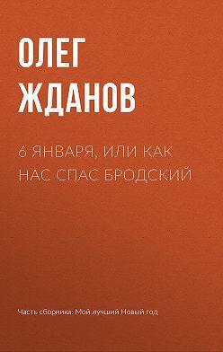 Олег Жданов - 6 января, или Как нас спас Бродский